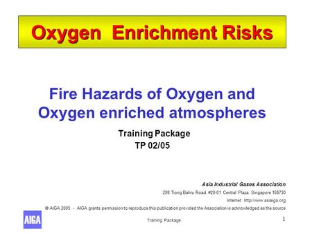 Training Package 1 Fire Hazards of Oxygen and Oxygen enriched atmospheres Training Package TP 02/05 Oxygen Enrichment Risks Asia Industrial Gases Association.