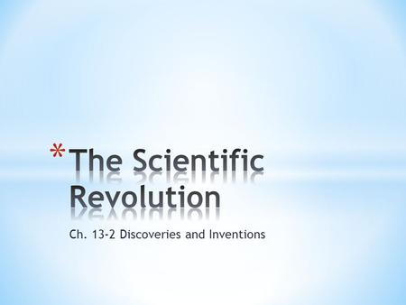 Ch. 13-2 Discoveries and Inventions. * 7.10.2 Understand the significance of the new scientific theories (e.g., those of Copernicus, Galileo, Kepler,