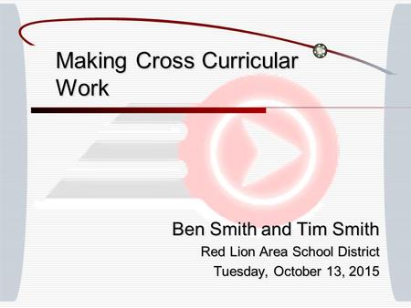 Making Cross Curricular Work Ben Smith and Tim Smith Red Lion Area School District Tuesday, October 13, 2015Tuesday, October 13, 2015Tuesday, October 13,