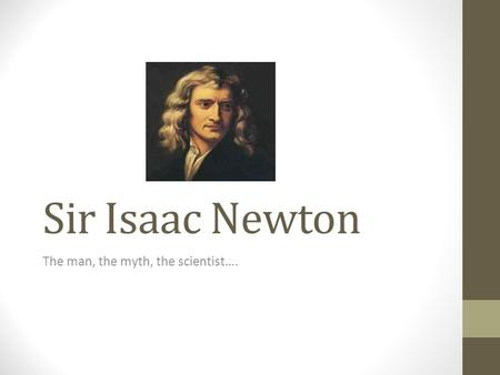 Sir Isaac Newton The man, the myth, the scientist….