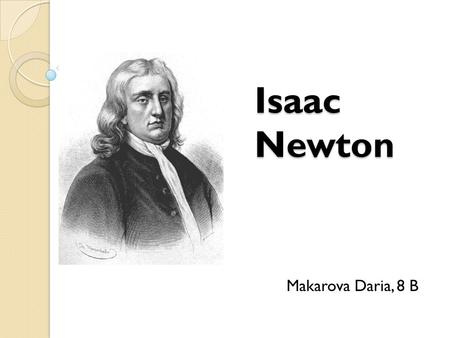 Isaac Newton Makarova Daria, 8 B. Sir Isaac Newton was born in Woolstore, UK on January 4, 1643. He died in Kensington, London, UK on March 31,1727. He.