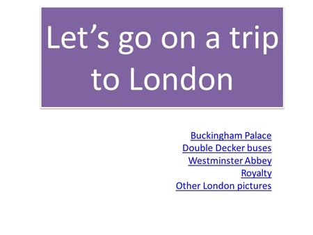 Let's go on a trip to London Buckingham Palace Double Decker buses Westminster Abbey Royalty Other London pictures.