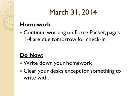 March 31, 2014 Homework: Continue working on Force Packet, pages 1-4 are due tomorrow for check-in Do Now: Write down your homework Clear your desks except.