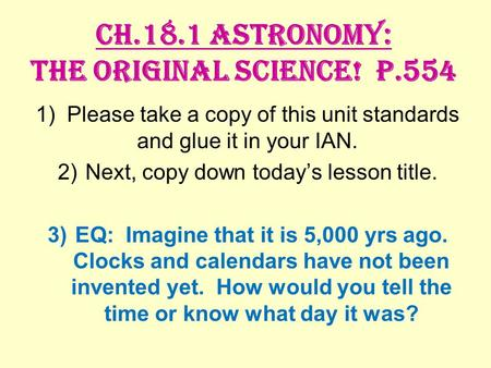 Ch.18.1 Astronomy: The Original Science! P.554 1) Please take a copy of this unit standards and glue it in your IAN. 2)Next, copy down today's lesson title.