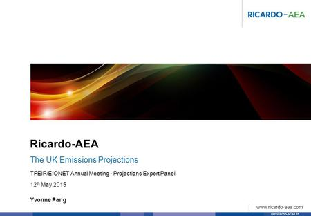 © Ricardo-AEA Ltd www.ricardo-aea.com Ricardo-AEA Yvonne Pang TFEIP/EIONET Annual Meeting - Projections Expert Panel 12 th May 2015 The UK Emissions Projections.