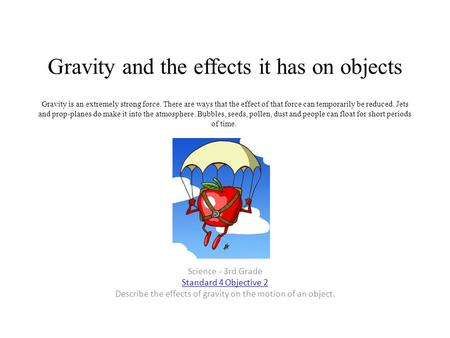 Gravity and the effects it has on objects Gravity is an extremely strong force. There are ways that the effect of that force can temporarily be reduced.