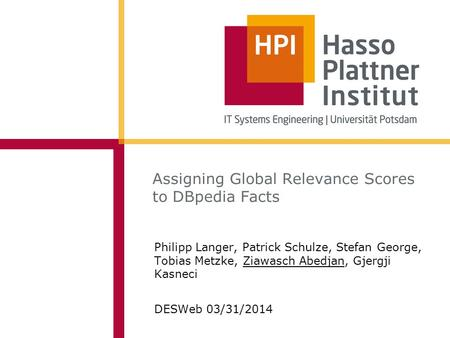 Assigning Global Relevance Scores to DBpedia Facts Philipp Langer, Patrick Schulze, Stefan George, Tobias Metzke, Ziawasch Abedjan, Gjergji Kasneci DESWeb.
