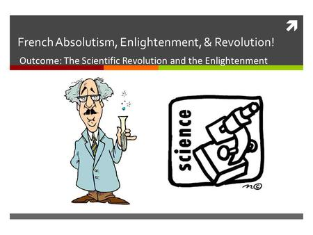  French Absolutism, Enlightenment, & Revolution! Outcome: The Scientific Revolution and the Enlightenment.