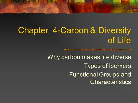 Chapter 4-Carbon & Diversity of Life Why carbon makes life diverse Types of Isomers Functional Groups and Characteristics.