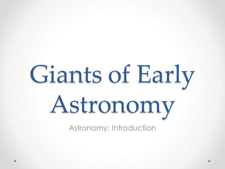 Giants of Early Astronomy Astronomy: Introduction.