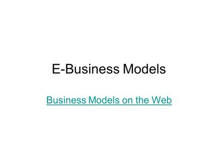 E-Business Models Business Models on the Web. E-Business vs. e-Commerce E-Business: The organized effort of individuals to produce and sell, for a profit,