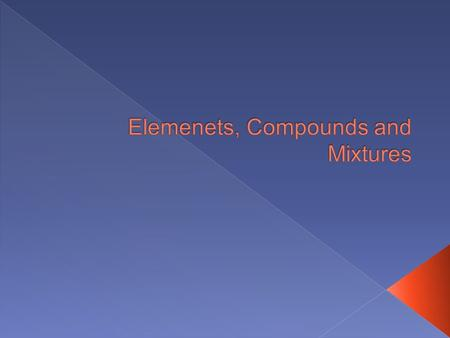 Elemenets, Compounds and Mixtures