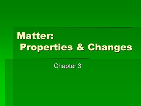 Matter: Properties & Changes Chapter 3. 3.1 Properties of Matter  Matter is very diverse—we must begin to organize and describe it. What is a substance?