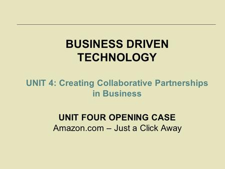BUSINESS DRIVEN TECHNOLOGY UNIT 4: Creating Collaborative Partnerships in Business UNIT FOUR OPENING CASE Amazon.com – Just a Click Away.