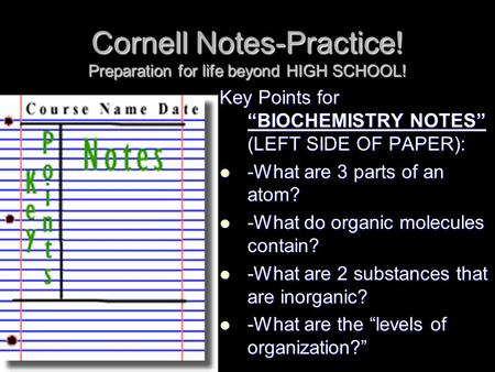 "Cornell Notes-Practice! Preparation for life beyond HIGH SCHOOL! Key Points for ""BIOCHEMISTRY NOTES"" (LEFT SIDE OF PAPER): -What are 3 parts of an atom?"