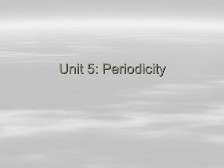 Unit 5: Periodicity. History of the Periodic Table  Dimitri Mendeleev (1836-1907) –Russian chemistry professor  Noticed that as he was arranging elements.