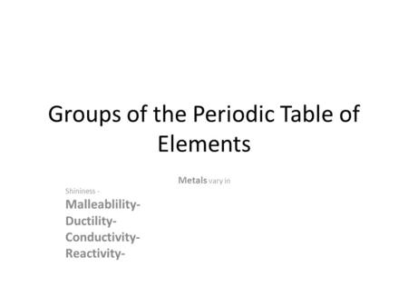 Groups of the Periodic Table of Elements Metals vary in Shininess - Malleablility- Ductility- Conductivity- Reactivity-