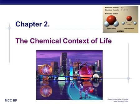 MCC BP Based on work by K. Foglia www.kimunity.com Chapter 2. The Chemical Context of Life.