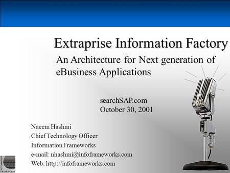 Naeem Hashmi, Information Frameworks, October 30, 2001 1 Extraprise Information Factory Naeem Hashmi Chief Technology Officer Information Frameworks e-mail: