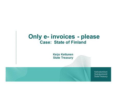 Only e- invoices - please Case: State of Finland Keijo Kettunen State Treasury.