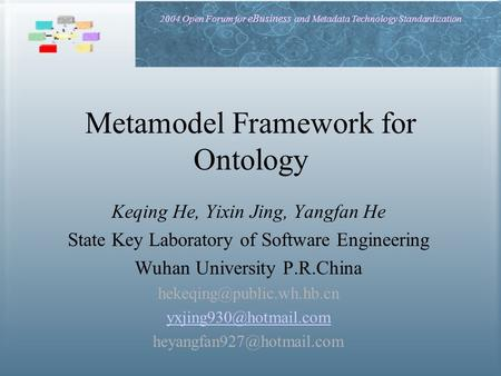 2004 Open Forum for eBusiness and Metadata Technology Standardization Metamodel Framework for Ontology Keqing He, Yixin Jing, Yangfan He State Key Laboratory.
