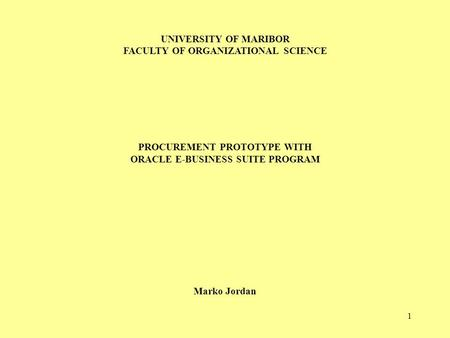 1 UNIVERSITY OF MARIBOR FACULTY OF ORGANIZATIONAL SCIENCE PROCUREMENT PROTOTYPE WITH ORACLE E-BUSINESS SUITE PROGRAM Marko Jordan.