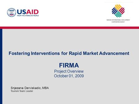 Fostering Interventions for Rapid Market Advancement FIRMA Project Overview October 01, 2009 Snjezana Derviskadic, MBA Tourism Team Leader.