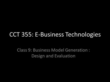 CCT 355: E-Business Technologies Class 9: Business Model Generation : Design and Evaluation.