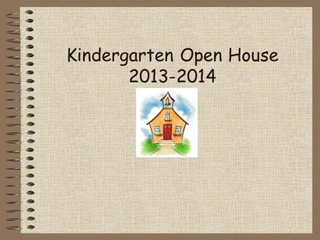 Kindergarten Open House 2013-2014. Important Notes First few weeks: Rules, routines, getting to know one another Snack Lunch Communication Home/School.