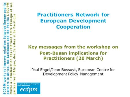 Practitioners Network for European Development Cooperation Key messages from the workshop on Post-Busan implications for Practitioners (20 March) Paul.
