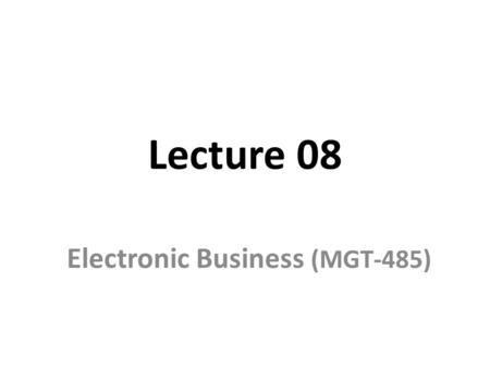Lecture 08 Electronic Business (MGT-485). Recap – Lecture 07 E-Procurement Distribution Model Portaling – General – Personalized – Vortals Collaboration.