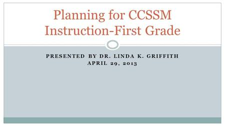 PRESENTED BY DR. LINDA K. GRIFFITH APRIL 29, 2013 Planning for CCSSM Instruction-First Grade.