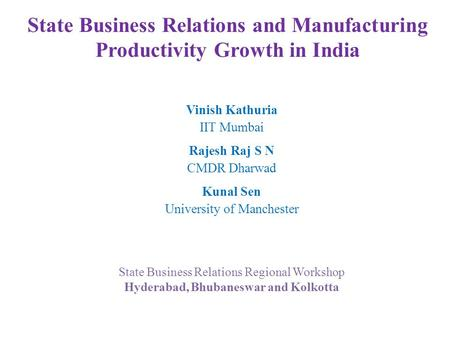 State Business Relations and Manufacturing Productivity Growth in India Vinish Kathuria IIT Mumbai Rajesh Raj S N CMDR Dharwad Kunal Sen University of.