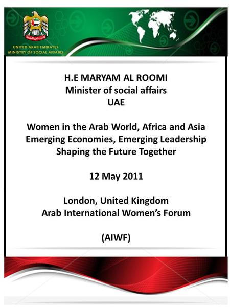 H.E MARYAM AL ROOMI Minister of social affairs UAE Women in the Arab World, Africa and Asia Emerging Economies, Emerging Leadership Shaping the Future.