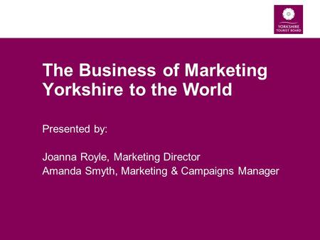 The Business of Marketing Yorkshire to the World Presented by: Joanna Royle, Marketing Director Amanda Smyth, Marketing & Campaigns Manager.