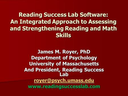 Reading Success Lab Software: An Integrated Approach to Assessing and Strengthening Reading and Math Skills James M. Royer, PhD Department of Psychology.