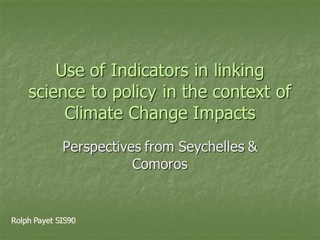 Use of Indicators in linking science to policy in the context of Climate Change Impacts Perspectives from Seychelles & Comoros Rolph Payet SIS90.