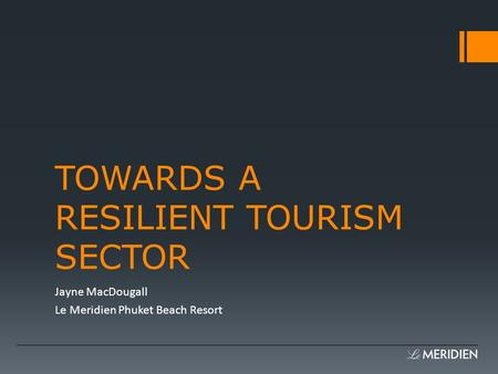 TOWARDS A RESILIENT TOURISM SECTOR Jayne MacDougall Le Meridien Phuket Beach Resort.