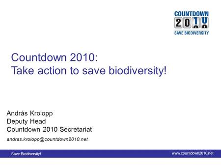 Save Biodiversity! www.countdown2010.net Title slide Countdown 2010: Take action to save biodiversity! András Krolopp Deputy Head Countdown 2010 Secretariat.