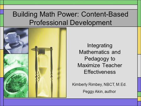 Building Math Power: Content-Based Professional Development Integrating Mathematics and Pedagogy to Maximize Teacher Effectiveness Kimberly Rimbey, NBCT,
