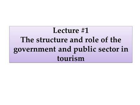 Lecture #1 The structure and role of the government and public sector in tourism.