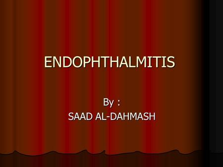 ENDOPHTHALMITIS By : SAAD AL-DAHMASH. Endophthalmitis The term refers to intraocular inflammation predominantly involving the vitreous cavity and A/C,