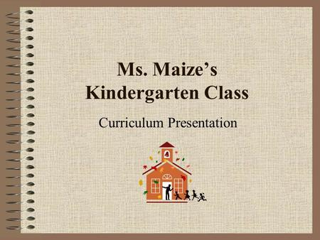 Ms. Maize's Kindergarten Class Curriculum Presentation.