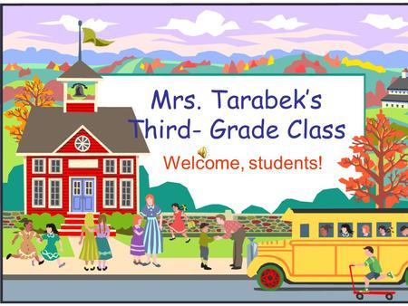Mrs. Tarabek's Third- Grade Class Welcome, students!