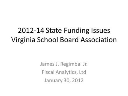 2012-14 State Funding Issues Virginia School Board Association James J. Regimbal Jr. Fiscal Analytics, Ltd January 30, 2012.
