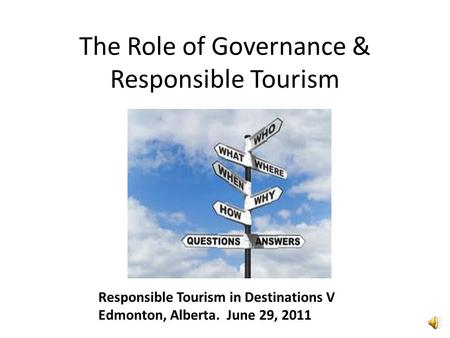 The Role of Governance & Responsible Tourism Responsible Tourism in Destinations V Edmonton, Alberta. June 29, 2011.