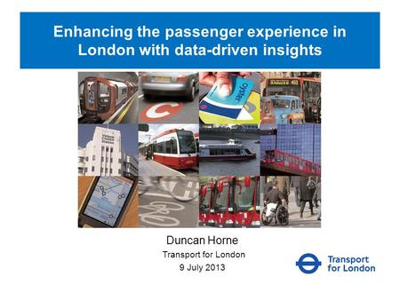 Enhancing the passenger experience in London with data-driven insights Duncan Horne Transport for London 9 July 2013.