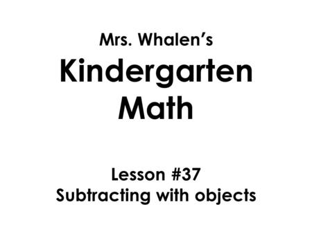 Mrs. Whalen's Kindergarten Math Lesson #37 Subtracting with objects.