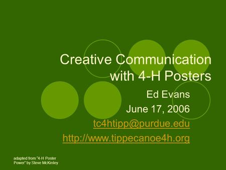 "Creative Communication with 4-H Posters Ed Evans June 17, 2006  adapted from ""4-H Poster Power"" by Steve."