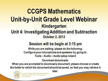 CCGPS Mathematics Unit-by-Unit Grade Level Webinar Kindergarten Unit 4: Investigating Addition and Subtraction October 2, 2012 Session will be begin at.